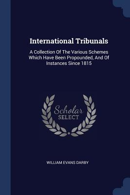 International Tribunals: A Collection of the Various Schemes Which Have Been Propounded, and of Instances Since 1815 - Darby, William Evans