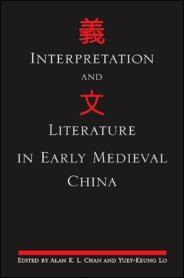 Interpretation and Literature in Early Medieval China - Chan, Alan K L (Editor), and Lo, Yuet-Keung (Editor)