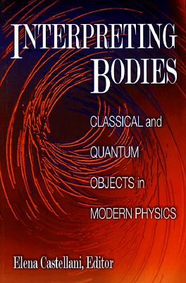 Interpreting Bodies: Classical and Quantum Objects in Modern Physics - Castellani, Elena (Editor)