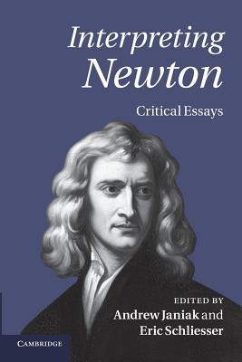 Interpreting Newton: Critical Essays - Janiak, Andrew (Editor), and Schliesser, Eric (Editor)