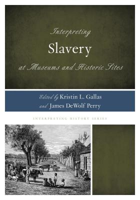 Interpreting Slavery at Museums and Historic Sites - Gallas, Kristin L. (Editor), and Perry, James DeWolf (Editor), and Ellis, Rex M. (Foreword by)