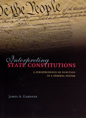 Interpreting State Constitutions: A Jurisprudence of Function in a Federal System - Gardner, James A