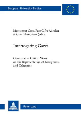 Interrogating Gazes: Comparative Critical Views on the Representation of Foreignness and Otherness - Cots, Montserrat, and Gifra-Adroher, Pere, and Hambrook, Glyn