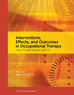 Interventions, Effects, and Outcomes in Occupational Therapy: Adults and Older Adults - Law, Mary C, PhD, and McColl, Mary Ann, PhD