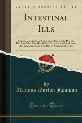 Intestinal Ills: Chronic Constipation, Indigestion, Autogenetic Poisons, Diarrhea, Piles, Etc; Also Auto-Infection, Auto-Intoxication, Anemia, Emaciation, Etc;, Due to Proctitis and Colitis (Classic Reprint) - Jamison, Alcinous Burton