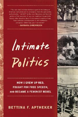 Intimate Politics: How I Grew Up Red, Fought for Free Speech, and Became a Feminist Rebel - Aptheker, Bettina