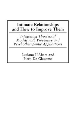 Intimate Relationships and How to Improve Them: Integrating Theoretical Models with Preventive and Psychotherapeutic Applications - L'Abate, Luciano, and DeGiacomo, Piero