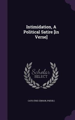 Intimidation, a Political Satire [In Verse] - Cato (the Censor, Pseud ) (Creator)