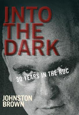 Into the Dark: 30 Years in the RUC - Brown, Johnston