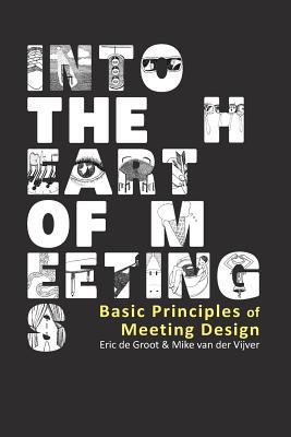Into the Heart of Meetings: Basic Principles of Meeting Design - Van Der Vijver, Mike, and De Groot, Eric