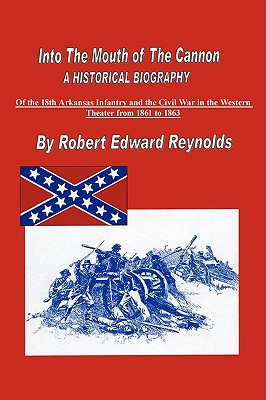 Into the Mouth of the Cannon: A Historical Biography of the 18th Arkansas Infantry and the Civil War in the Western Theater from 1861 to 1863 - Reynolds, Robert Edward
