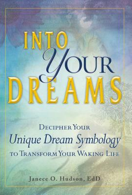 Into Your Dreams: Decipher your unique dream symbology to transform your waking life - Hudson, Janece O., EdD
