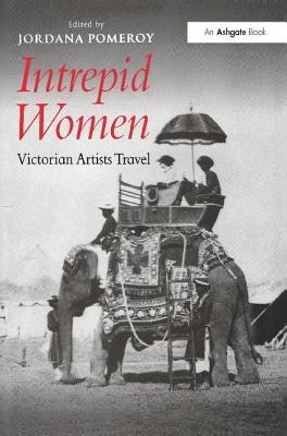 Intrepid Women: Victorian Artists Travel - Pomeroy, Jordana (Editor)