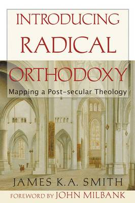 Introducing Radical Orthodoxy: Mapping a Post-Secular Theology - Smith, James K. A.