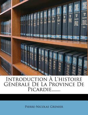 Introduction A L'Histoire Generale de La Province de Picardie....... - Grenier, Pierre-Nicolas