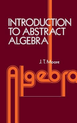 Introduction to Abstract Algebra - Moore, David S, and Moore, J T, and Moore, John T, Ph.D.