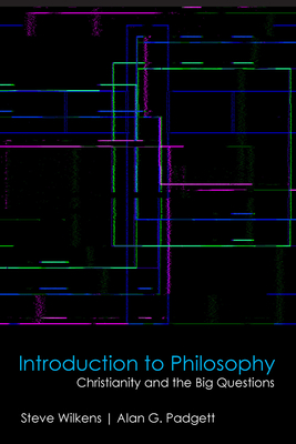 Introduction to Philosophy: Christianity and the Big Questions - Wilkens, Steve, and Padgett, Alan G, Professor