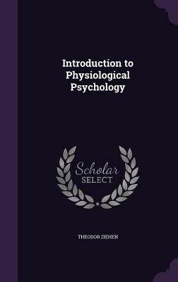 Introduction to Physiological Psychology - Ziehen, Theodor, Dr.