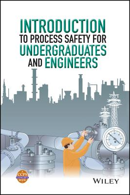 Introduction to Process Safety for Undergraduates and Engineers - Ccps (Center for Chemical Process Safety)