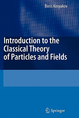 Introduction to the Classical Theory of Particles and Fields - Kosyakov, Boris