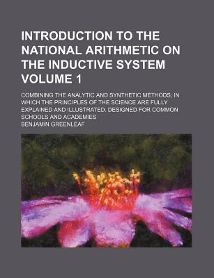 Introduction to the National Arithmetic: On the Inductive System Combining the Analytic and Synthetic Methods in Which the Principles of the Science Are Fully Explained and Illustrated: Designed for Common Schools and Academies - Greenleaf, Benjamin