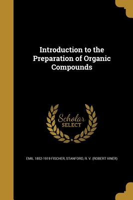 Introduction to the Preparation of Organic Compounds - Fischer, Emil 1852-1919, and Stanford, R V (Robert Viner) (Creator)
