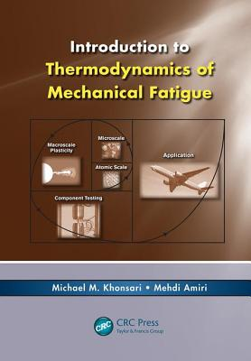 Introduction to Thermodynamics of Mechanical Fatigue - Khonsari, Michael M., and Amiri, Mehdi