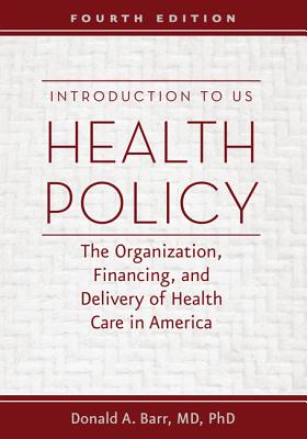 Introduction to US Health Policy: The Organization, Financing, and Delivery of Health Care in America - Barr, Donald A, Dr.