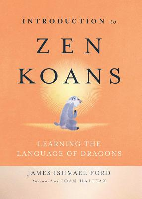 Introduction to Zen Koans: Learning the Language of Dragons - Ford, James Ishmael, and Halifax, Joan (Foreword by)