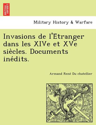 Invasions de L'e Tranger Dans Les Xive Et Xve Sie Cles. Documents Ine Dits. - Du Chatellier, Armand Rene