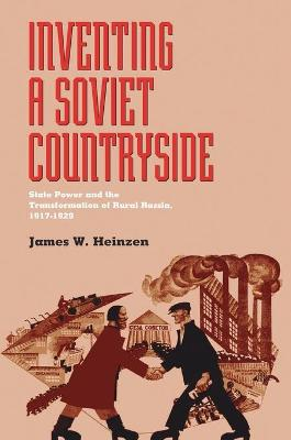 Inventing a Soviet Countryside: State Power and the Transformation of Rural Russia, 1917-1929 - Heinzen, James W