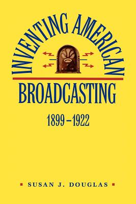 Inventing American Broadcasting, 1899-1922 - Douglas, Susan J, Professor