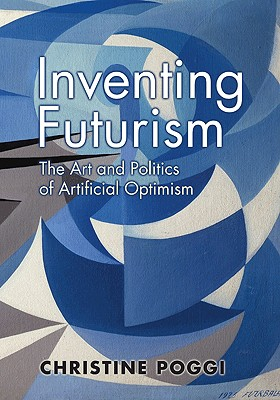 Inventing Futurism: The Art and Politics of Artificial Optimism the Art and Politics of Artificial Optimism - Poggi, Christine, Ms.