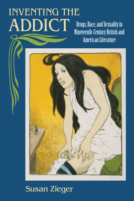 Inventing the Addict: Drugs, Race, and Sexuality in Nineteenth-Century British and American Literature - Zieger, Susan