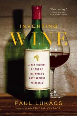 Inventing Wine: A New History of One of the World's Most Ancient Pleasures - Lukacs, Paul