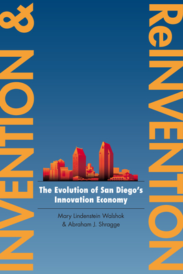 Invention and Reinvention: The Evolution of San Diego's Innovation Economy - Walshok, Mary Lindenstein