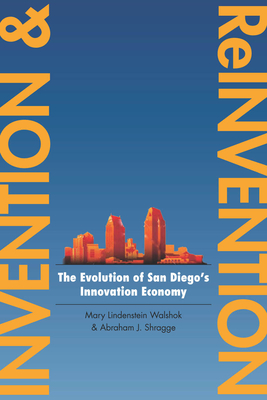Invention and Reinvention: The Evolution of San Diego's Innovation Economy - Walshok, Mary Lindenstein, and Shragge, Abraham J