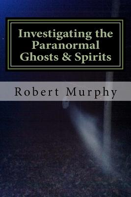 Investigating the Paranormal Ghosts and Spirits - Murphy, Robert