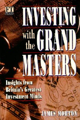 Investing with the Grand Masters: Investment Stratetgies of Britain's Most Successful Investor's - Morton, James