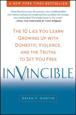 Invincible: The 10 Lies You Learn Growing Up with Domestic Violence, and the Truths to Set You Free - Martin, Brian F