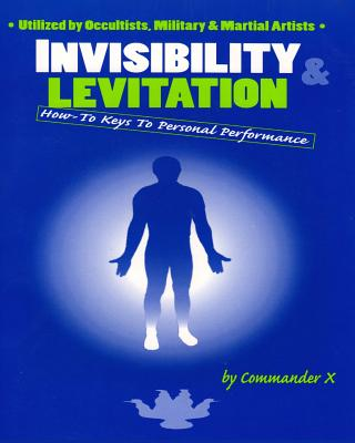 Invisibility and Levitation: How-To Keys to Personal Performance - Commander X