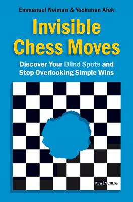 Invisible Chess Moves: Discover Your Blind Spots and Stop Overlooking Simple Wins - Neiman, Emmanuel