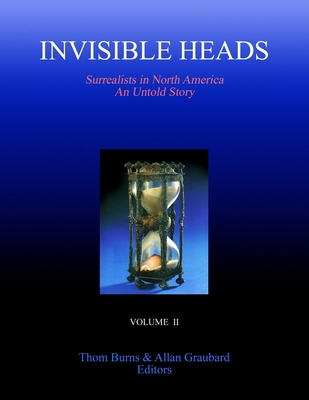 Invisible Heads: Surrealists in North America - An Untold Story, Volume 2 - Burns, Thom, and Graubard, Allan