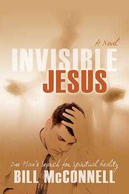 Invisible Jesus: One Man's Search for Spiritual Reality - McConnell, Bill
