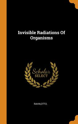 Invisible Radiations of Organisms - Rahn, Otto