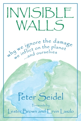 Invisible Walls: Why We Ignore the Damage We Inflict on the Planet--And Ourselves - Seidel, Peter, and Laszlo, Ervin, PH.D. (Foreword by)