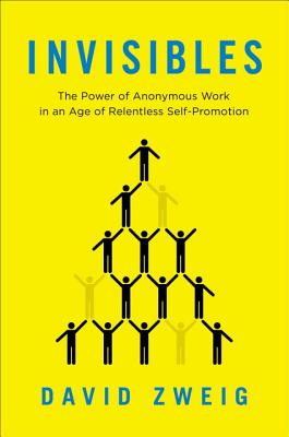 Invisibles: The Power of Anonymous Work in an Age of Relentless Self-Promotion - Zweig, David, Professor