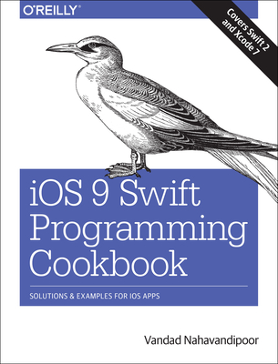 IOS 9 Swift Programming Cookbook: Solutions and Examples for IOS Apps - Nahavandipoor, Vandad