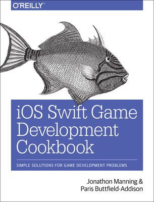 IOS Swift Game Development Cookbook: Simple Solutions for Game Development Problems - Manning, Jonathon, and Buttfield-Addison, Paris