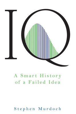 IQ: A Smart History of a Failed Idea - Murdoch, Stephen